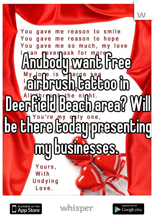 Anubody want free airbrush tattoo in Deerfield Beach area? Will be there today presenting my businesses.