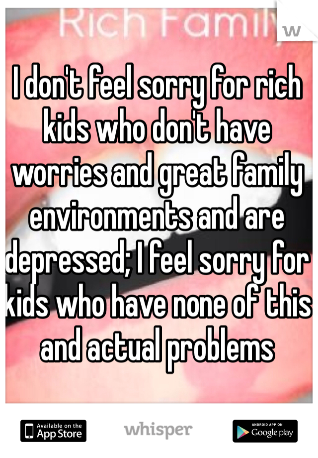 I don't feel sorry for rich kids who don't have worries and great family environments and are depressed; I feel sorry for kids who have none of this and actual problems