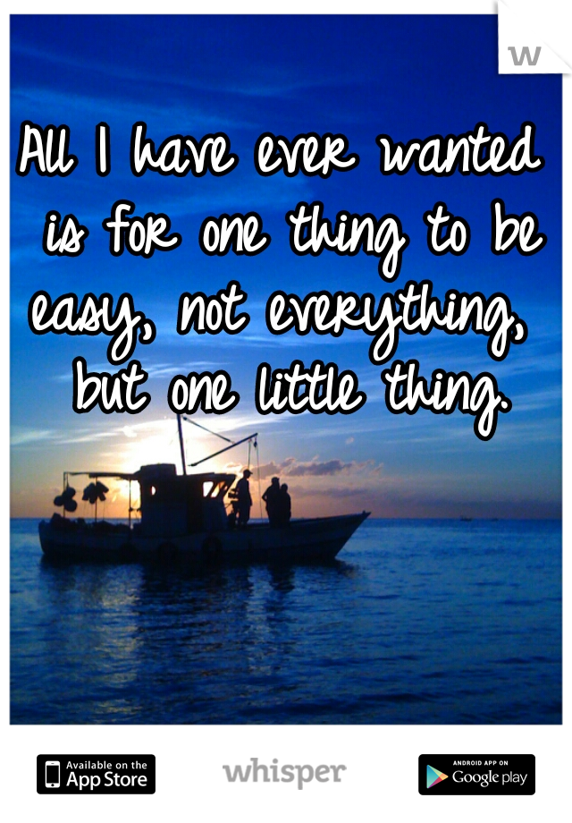 All I have ever wanted is for one thing to be easy, not everything,  but one little thing.
