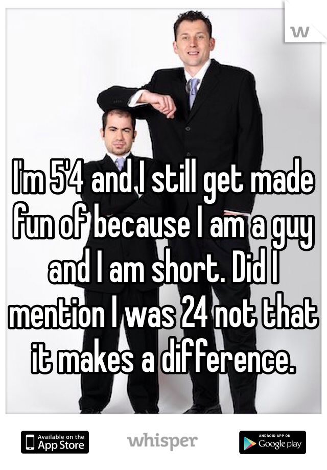 I'm 5'4 and I still get made fun of because I am a guy and I am short. Did I mention I was 24 not that it makes a difference.