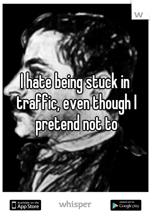 I hate being stuck in traffic, even though I pretend not to