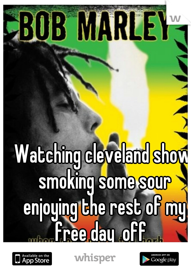 Watching cleveland show smoking some sour enjoying the rest of my free day  off