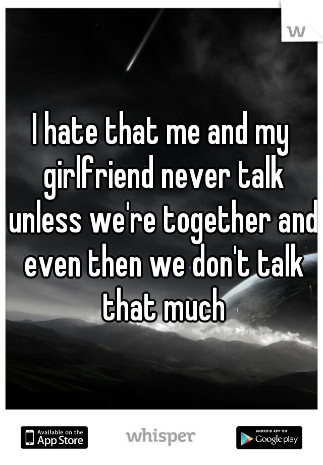 I hate that me and my girlfriend never talk unless we're together and even then we don't talk that much