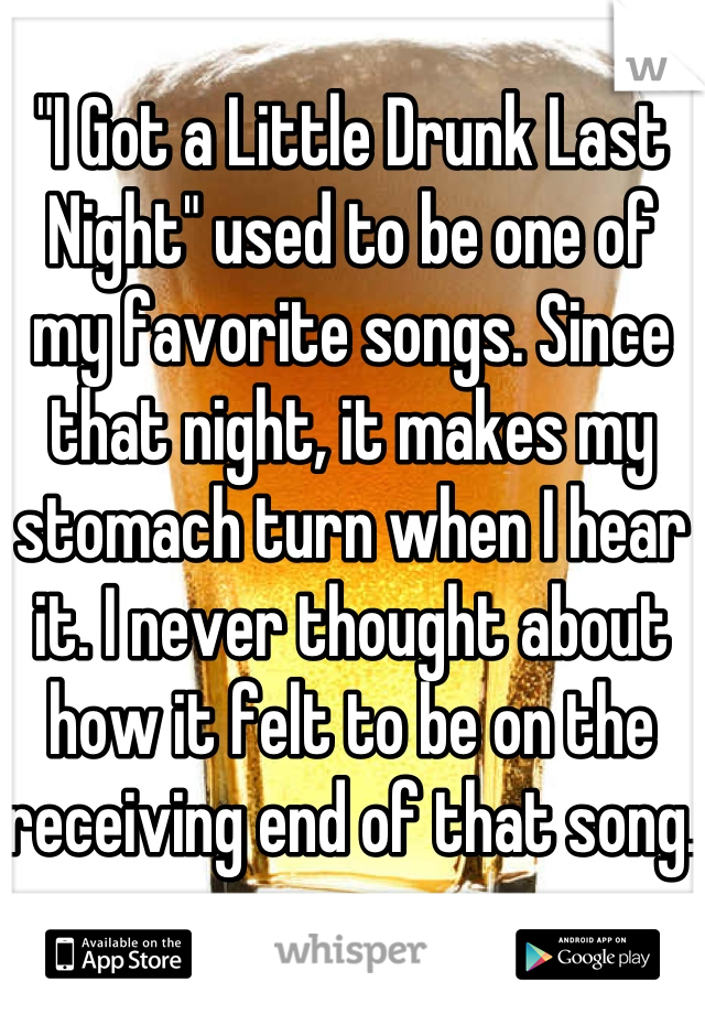 """""""I Got a Little Drunk Last Night"""" used to be one of my favorite songs. Since that night, it makes my stomach turn when I hear it. I never thought about how it felt to be on the receiving end of that song."""