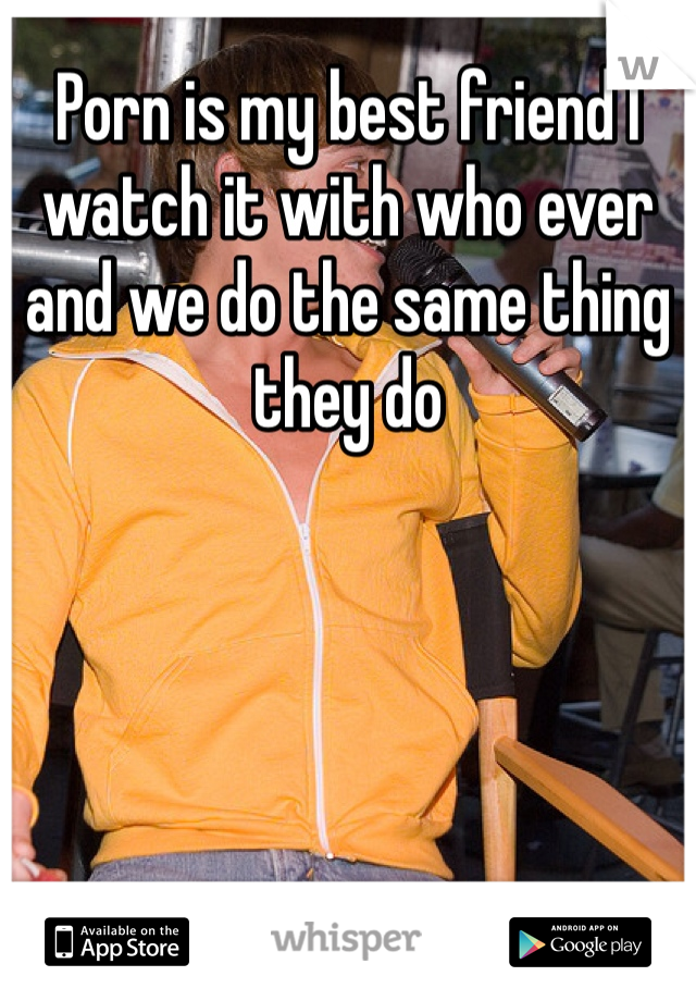 Porn is my best friend I watch it with who ever and we do the same thing they do
