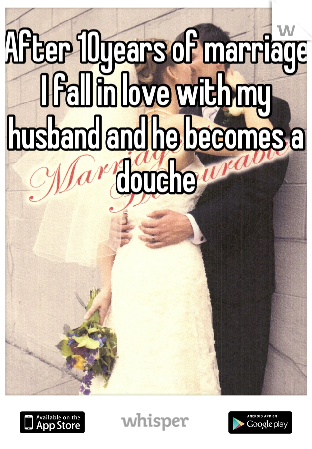 After 10years of marriage I fall in love with my husband and he becomes a douche