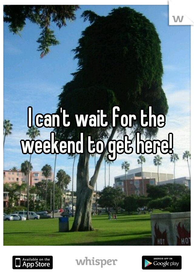 I can't wait for the weekend to get here!