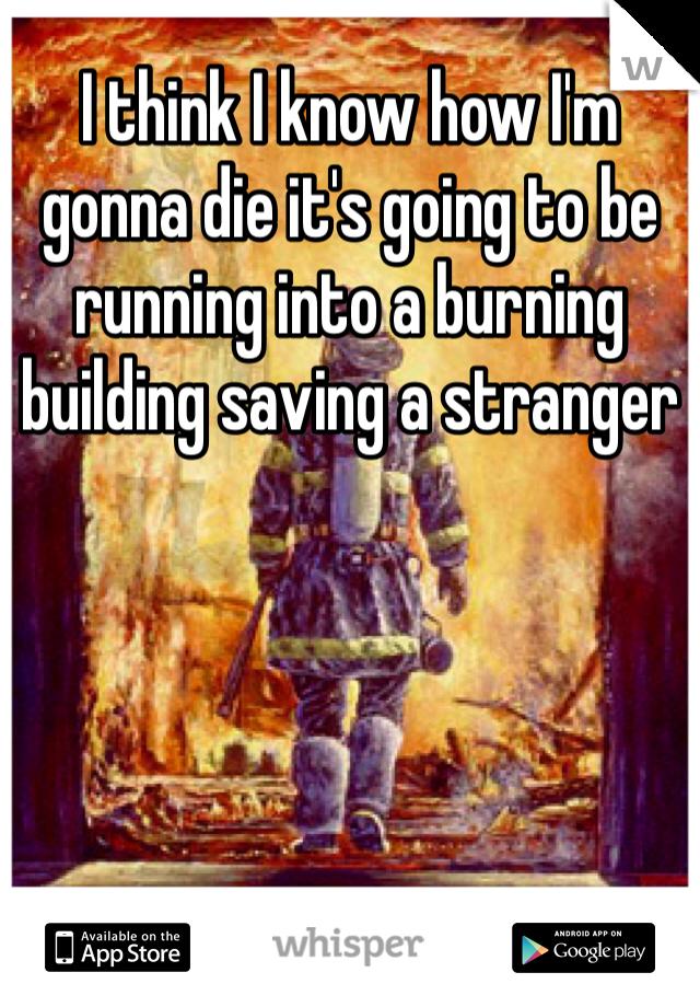 I think I know how I'm gonna die it's going to be running into a burning building saving a stranger