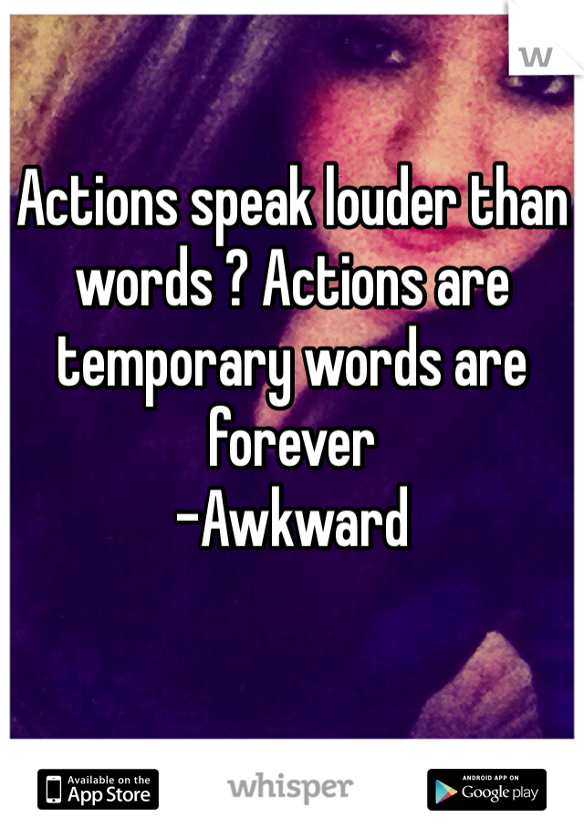 Actions speak louder than words ? Actions are temporary words are forever  -Awkward