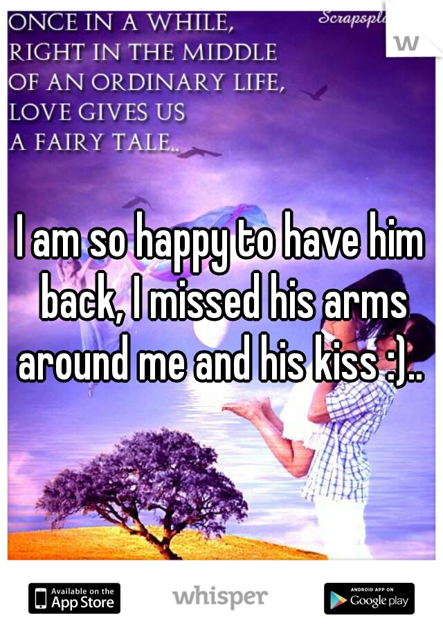 I am so happy to have him back, I missed his arms around me and his kiss :)..