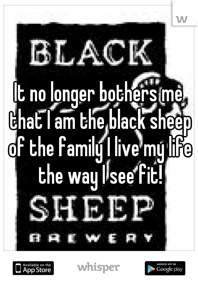 It no longer bothers me that I am the black sheep of the family I live my life the way I see fit!