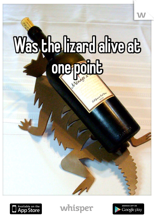 Was the lizard alive at one point