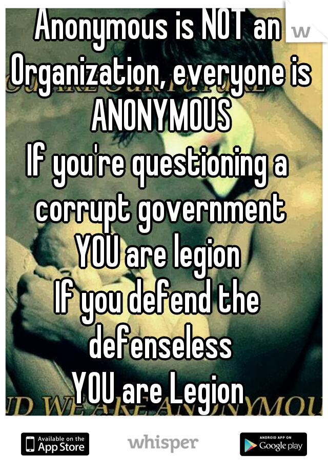 Anonymous is NOT an Organization, everyone is ANONYMOUS If you're questioning a corrupt government YOU are legion If you defend the defenseless YOU are Legion If you still have a Heart and Soul