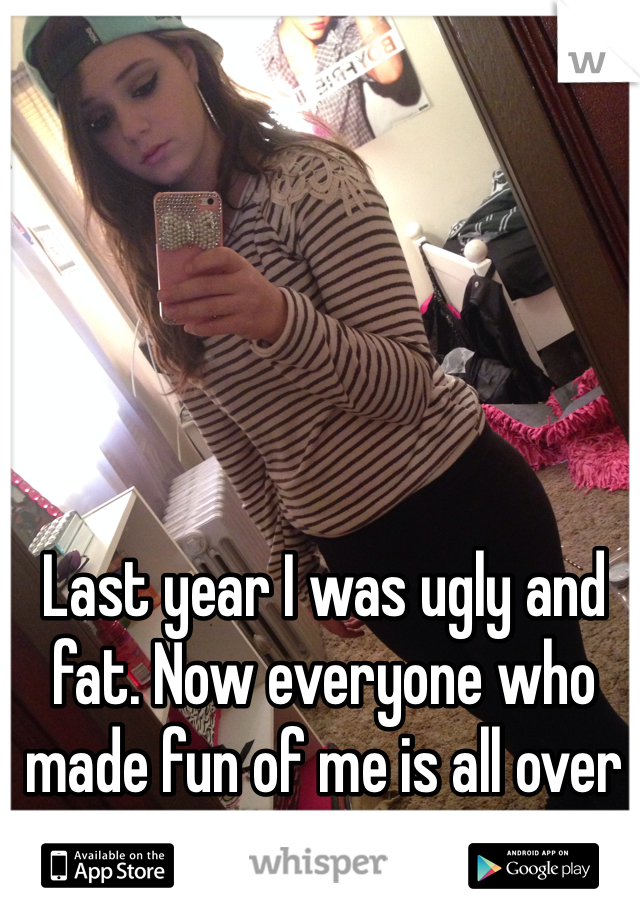 Last year I was ugly and fat. Now everyone who made fun of me is all over me