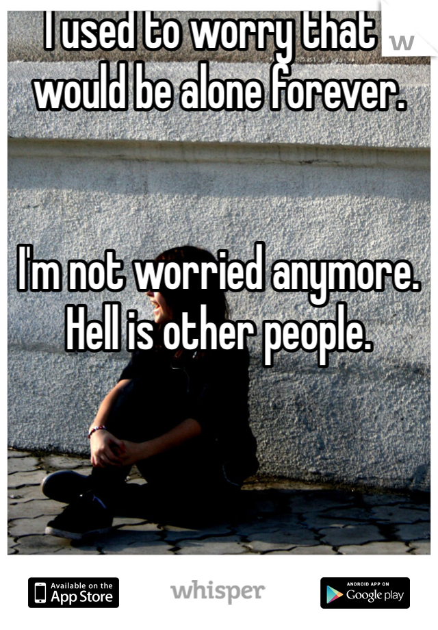 I used to worry that I would be alone forever.   I'm not worried anymore. Hell is other people.