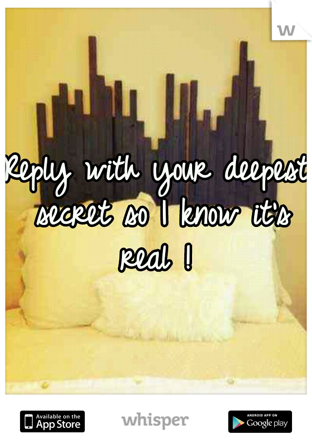 Reply with your deepest secret so I know it's real !