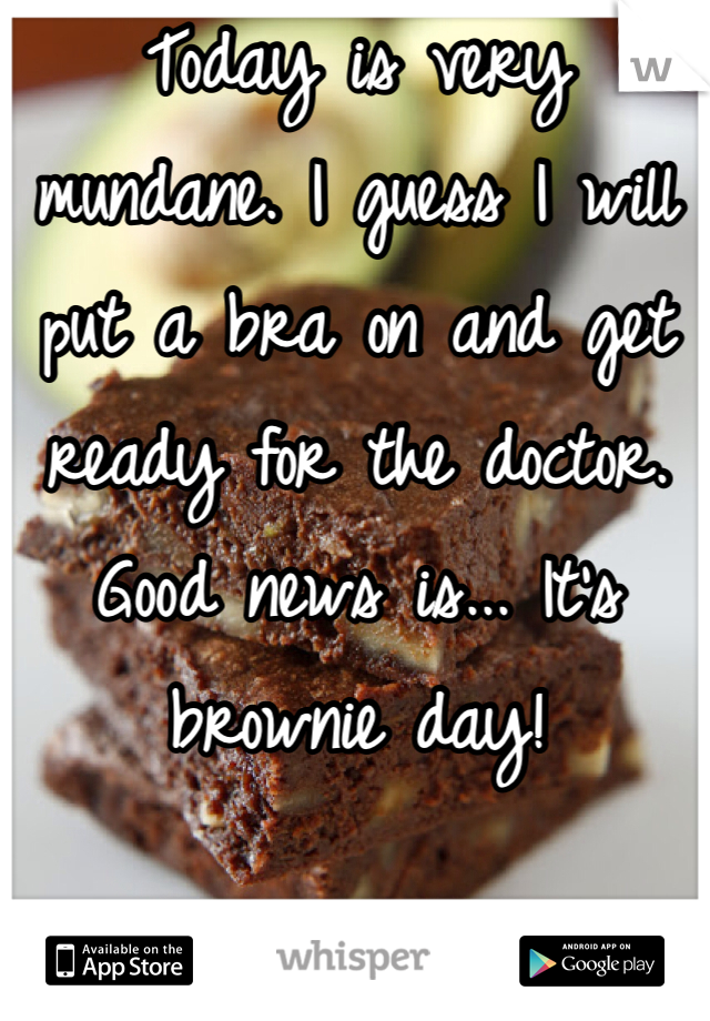 Today is very mundane. I guess I will put a bra on and get ready for the doctor. Good news is... It's brownie day!