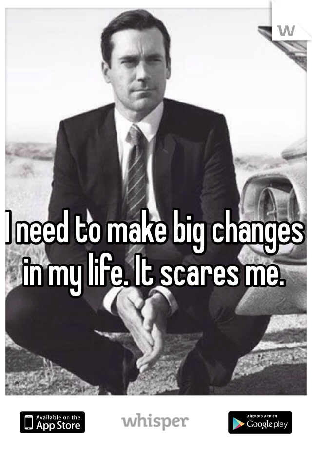 I need to make big changes in my life. It scares me.