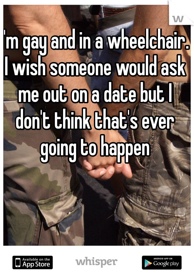 I'm gay and in a wheelchair. I wish someone would ask me out on a date but I don't think that's ever going to happen
