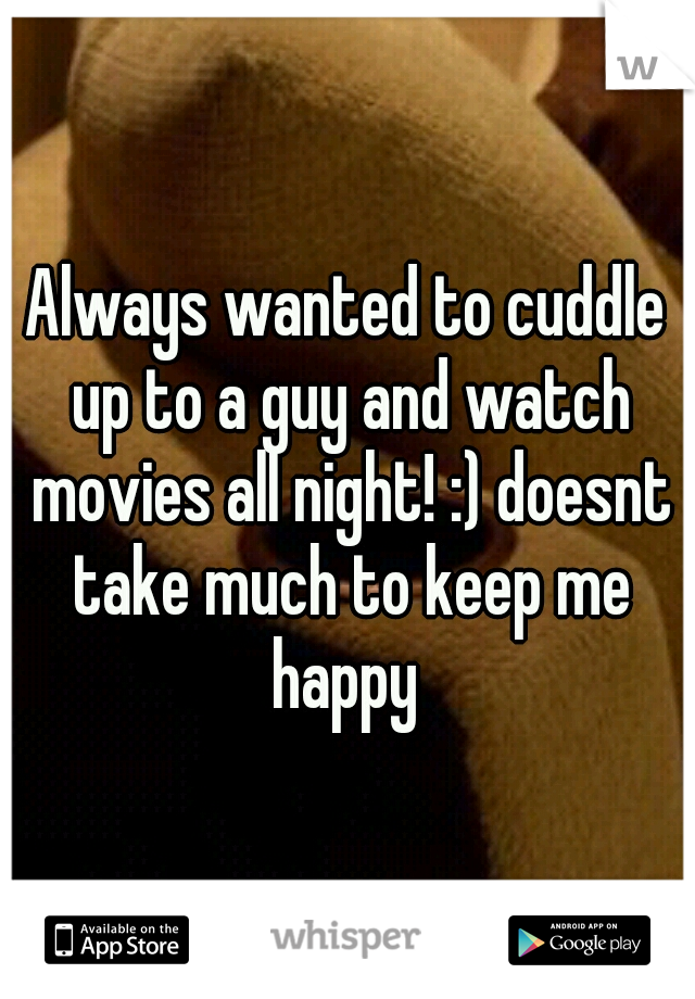 Always wanted to cuddle up to a guy and watch movies all night! :) doesnt take much to keep me happy