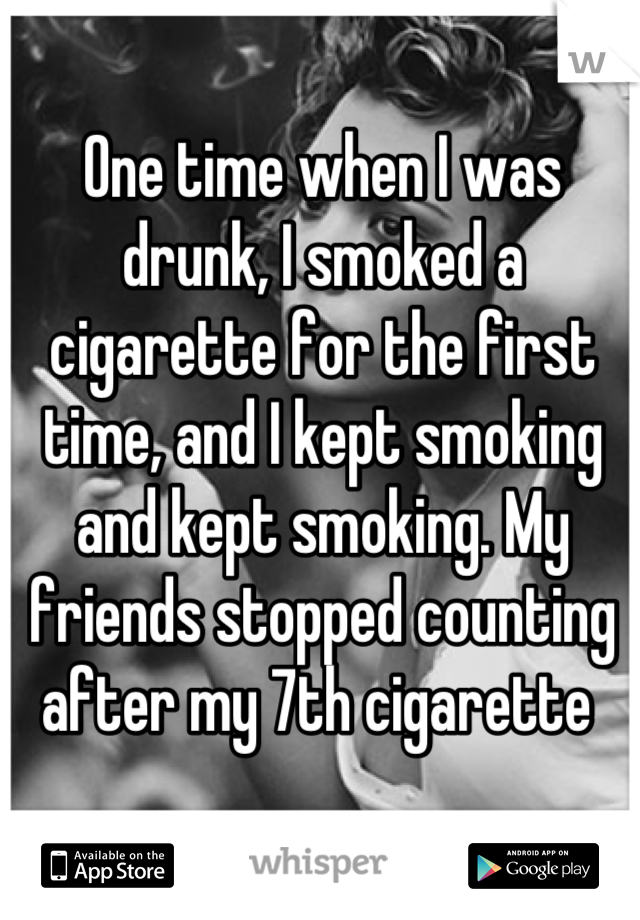 One time when I was drunk, I smoked a cigarette for the first time, and I kept smoking and kept smoking. My friends stopped counting after my 7th cigarette