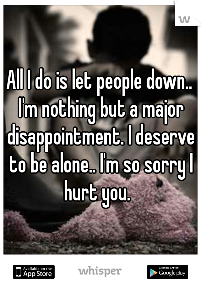 All I do is let people down.. I'm nothing but a major disappointment. I deserve to be alone.. I'm so sorry I hurt you.
