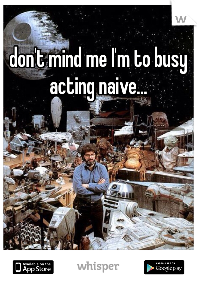 don't mind me I'm to busy acting naive...