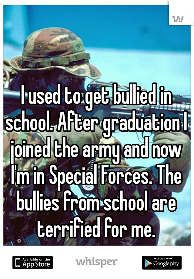 I used to get bullied in school. After graduation I joined the army and now I'm in Special Forces. The bullies from school are terrified for me.
