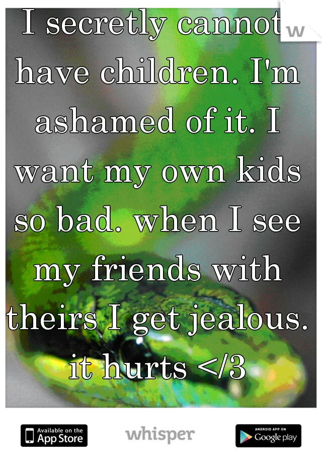 I secretly cannot have children. I'm ashamed of it. I want my own kids so bad. when I see my friends with theirs I get jealous. it hurts </3