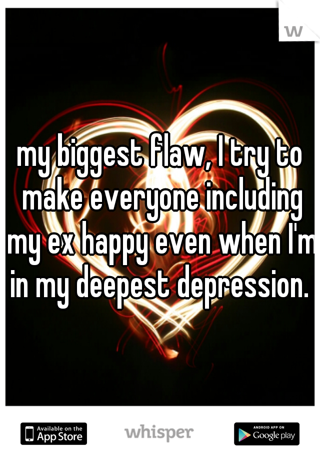 my biggest flaw, I try to make everyone including my ex happy even when I'm in my deepest depression.