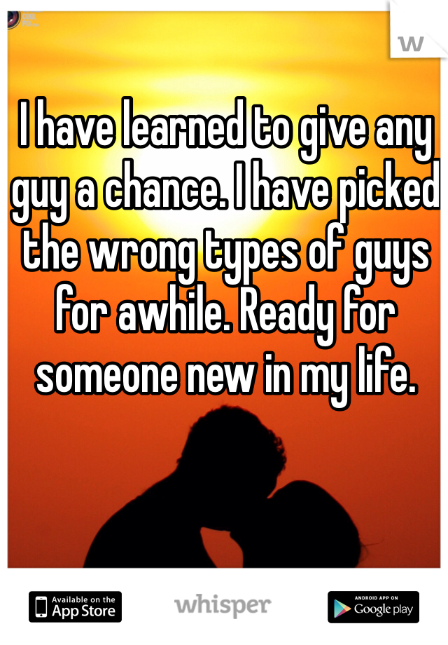 I have learned to give any guy a chance. I have picked the wrong types of guys for awhile. Ready for someone new in my life.