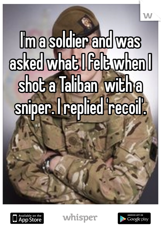 I'm a soldier and was asked what I felt when I shot a Taliban  with a sniper. I replied 'recoil'.