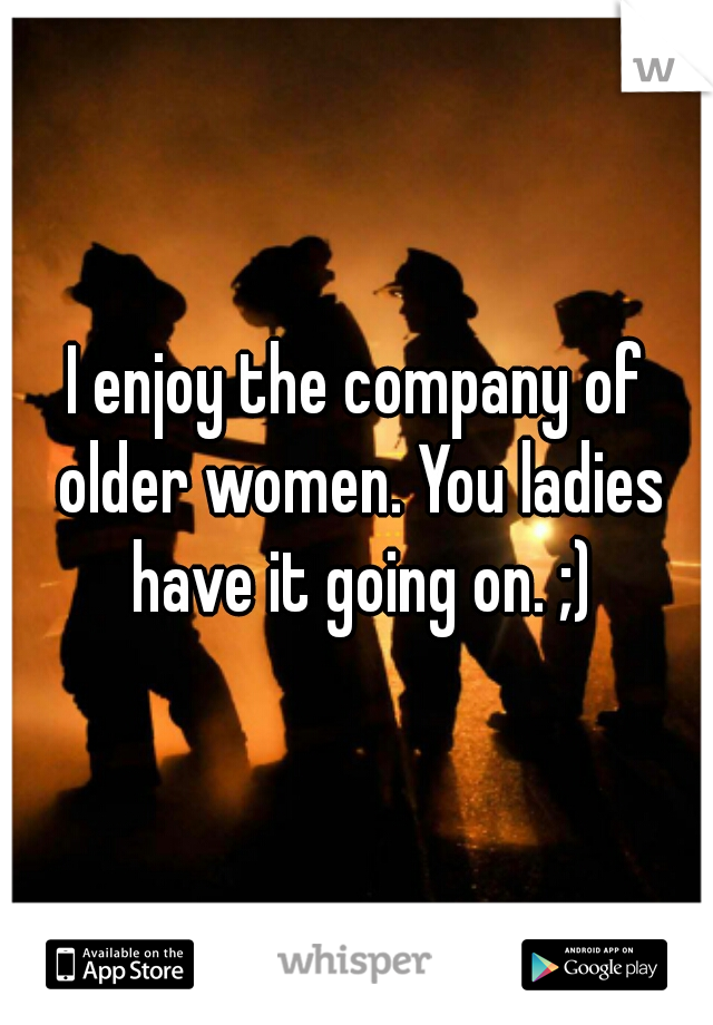 I enjoy the company of older women. You ladies have it going on. ;)