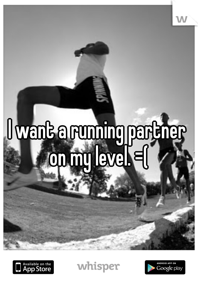 I want a running partner on my level. =(