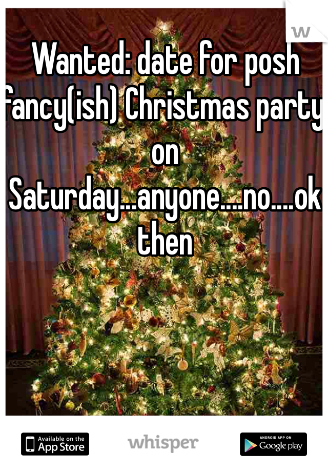 Wanted: date for posh fancy(ish) Christmas party on Saturday...anyone....no....ok then