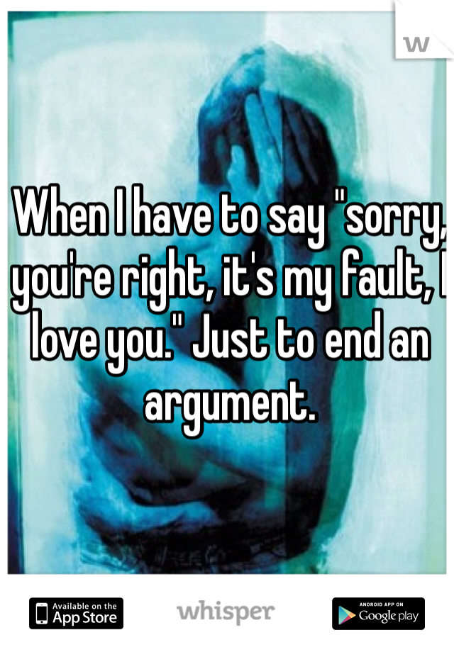"""When I have to say """"sorry, you're right, it's my fault, I love you."""" Just to end an argument."""