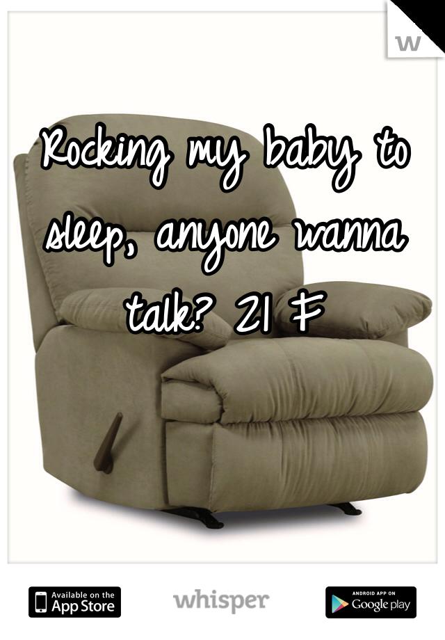 Rocking my baby to sleep, anyone wanna talk? 21 F