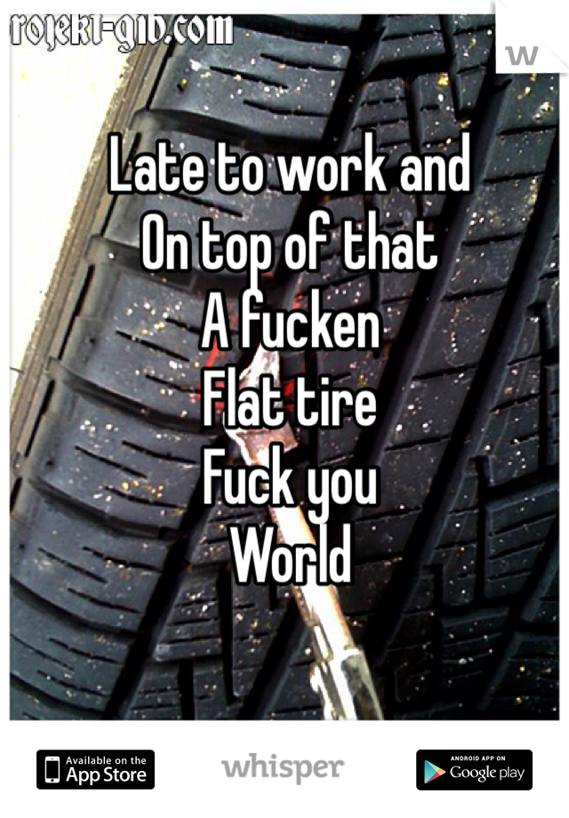 Late to work and  On top of that A fucken  Flat tire Fuck you  World