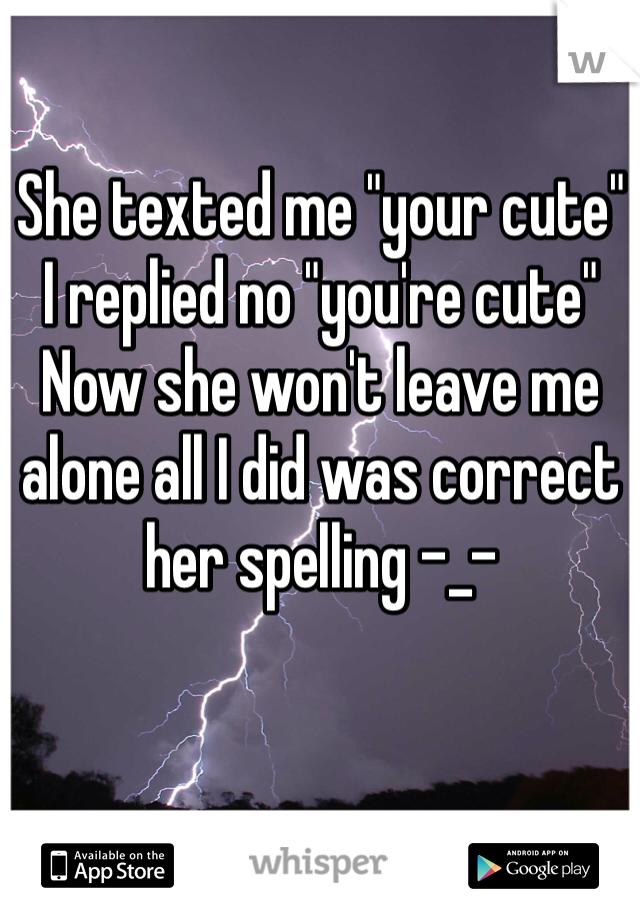 """She texted me """"your cute""""  I replied no """"you're cute""""  Now she won't leave me alone all I did was correct her spelling -_-"""