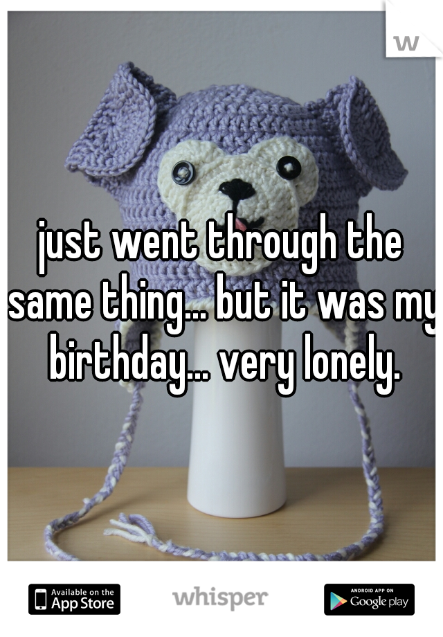 just went through the same thing... but it was my birthday... very lonely.