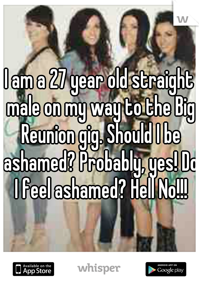 I am a 27 year old straight male on my way to the Big Reunion gig. Should I be ashamed? Probably, yes! Do I feel ashamed? Hell No!!!