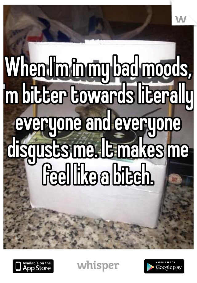 When I'm in my bad moods, I'm bitter towards literally everyone and everyone disgusts me. It makes me feel like a bitch.