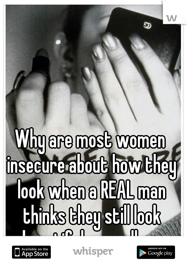Why are most women insecure about how they look when a REAL man thinks they still look beautiful regardless