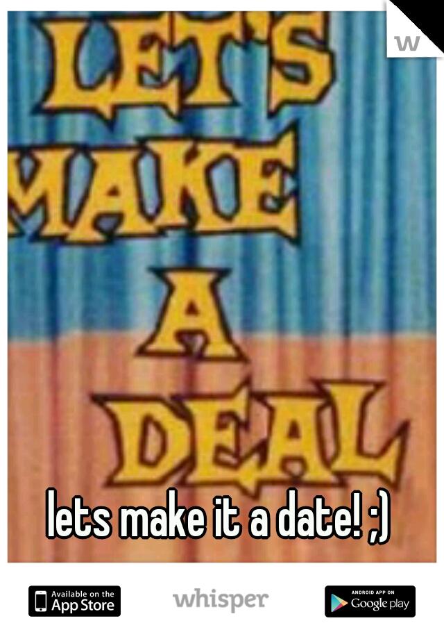 lets make it a date! ;)