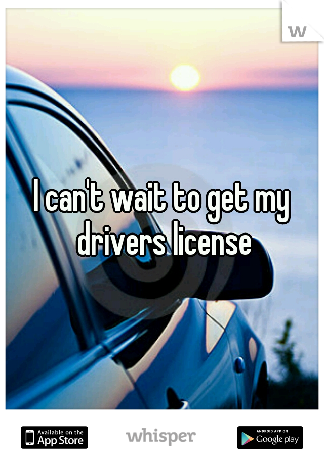 I can't wait to get my drivers license