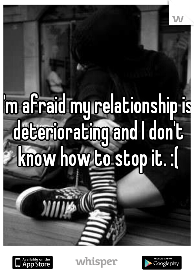 I'm afraid my relationship is deteriorating and I don't know how to stop it. :(