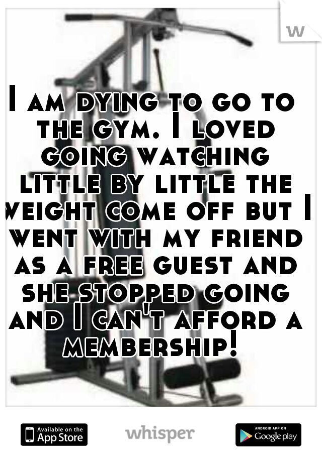 I am dying to go to the gym. I loved going watching little by little the weight come off but I went with my friend as a free guest and she stopped going and I can't afford a membership!