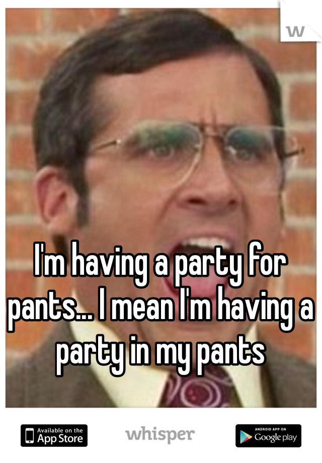 I'm having a party for pants... I mean I'm having a party in my pants