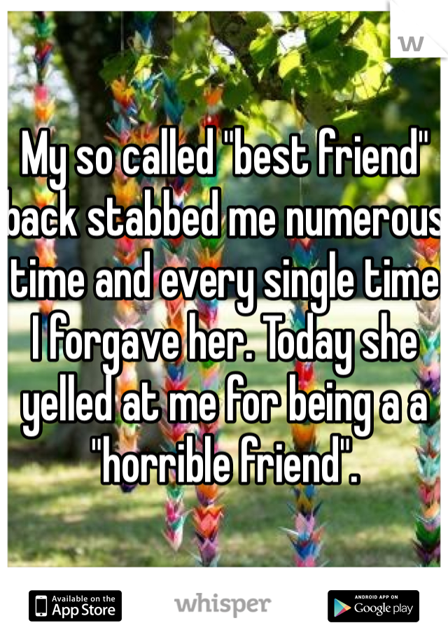 """My so called """"best friend"""" back stabbed me numerous time and every single time I forgave her. Today she yelled at me for being a a """"horrible friend""""."""
