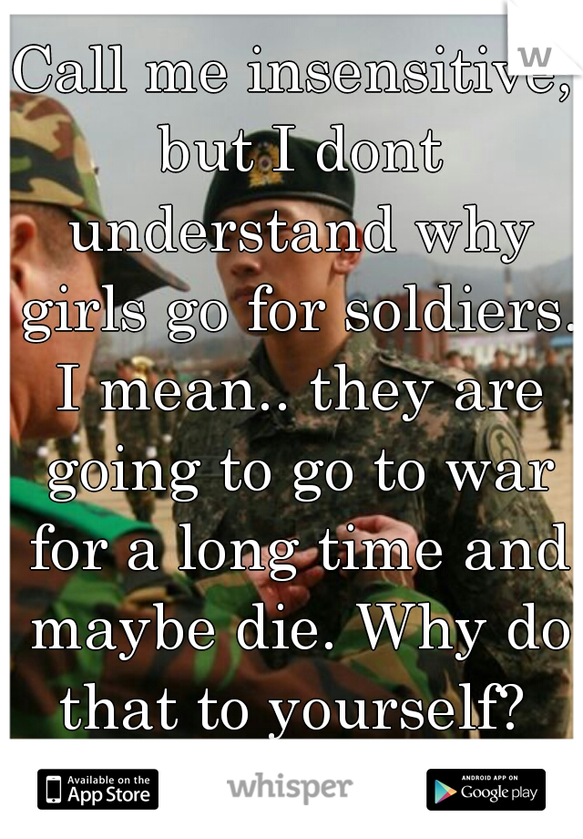 Call me insensitive, but I dont understand why girls go for soldiers. I mean.. they are going to go to war for a long time and maybe die. Why do that to yourself?